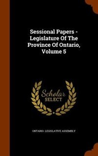 Sessional Papers - Legislature Of The Province Of Ontario, Volume 5 by Ontario. Legislative Assembly