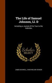 The Life of Samuel Johnson, Ll. D: Including a Journal of His Tour to the Hebrides by James Boswell