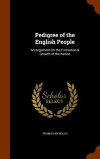 Pedigree of the English People: An Argument On the Formation & Growth of the Nation