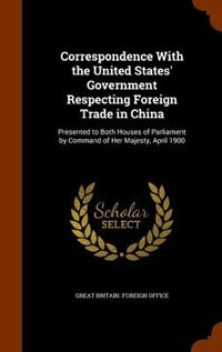 Correspondence With the United States' Government Respecting Foreign Trade in China: Presented to Both Houses of Parliament by Command of Her Majesty, by Great Britain. Foreign Office