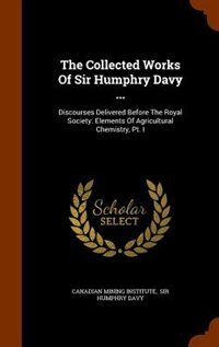The Collected Works Of Sir Humphry Davy ...: Discourses Delivered Before The Royal Society. Elements Of Agricultural Chemistry, Pt. I by Canadian Mining Institute