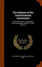 The Debates of the Constitutional Convention: Of the State of Iowa, Assembled at Iowa City, Monday…
