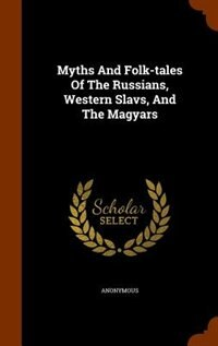 Myths And Folk-tales Of The Russians, Western Slavs, And The Magyars by Anonymous