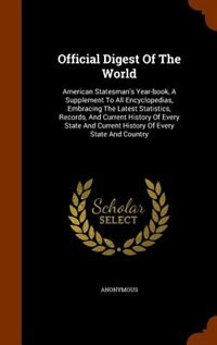 Official Digest Of The World: American Statesman's Year-book, A Supplement To All Encyclopedias, Embracing The Latest Statistics, by Anonymous