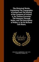 The Historical Works, Containing The Topography of Ireland and The History of the Conquest of…