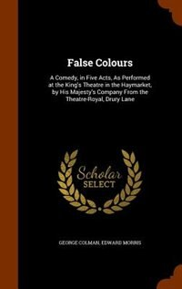 False Colours: A Comedy, in Five Acts, As Performed at the King's Theatre in the Haymarket, by His…