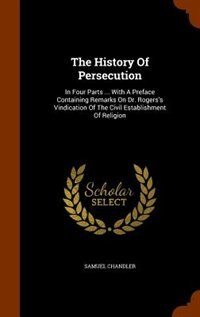 The History Of Persecution: In Four Parts ... With A Preface Containing Remarks On Dr. Rogers's Vindication Of The Civil Establ by Samuel Chandler