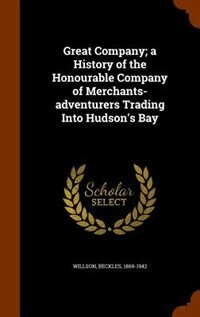 Great Company; a History of the Honourable Company of Merchants-adventurers Trading Into Hudson's Bay by Beckles Willson
