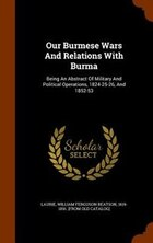 Our Burmese Wars And Relations With Burma: Being An Abstract Of Military And Political Operations…