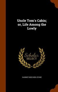 Uncle Tom's Cabin; or, Life Among the Lowly by Harriet Beecher Stowe