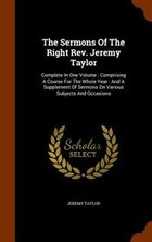 The Sermons Of The Right Rev. Jeremy Taylor: Complete In One Volume : Comprising A Course For The…