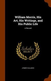 William Morris, His Art, His Writings, and His Public Life: A Record