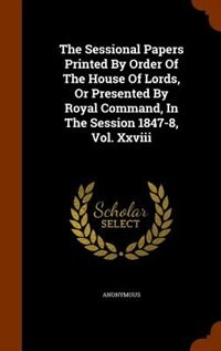 The Sessional Papers Printed By Order Of The House Of Lords, Or Presented By Royal Command, In The Session 1847-8, Vol. Xxviii by Anonymous