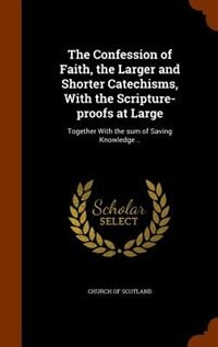 The Confession of Faith, the Larger and Shorter Catechisms, With the Scripture-proofs at Large: Together With the sum of Saving Knowledge .. by Church Of Scotland