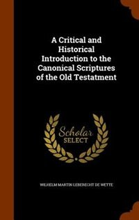 A Critical and Historical Introduction to the Canonical Scriptures of the Old Testatment by Wilhelm Martin Leberecht De Wette
