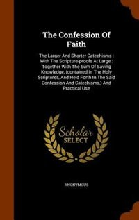 The Confession Of Faith: The Larger And Shorter Catechisms : With The Scripture-proofs At Large : Together With The Sum Of S by Anonymous