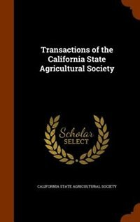 Transactions of the California State Agricultural Society by California State Agricultural Society