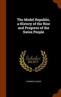 The Model Republic, a History of the Rise and Progress of the Swiss People by F Grenfell Baker