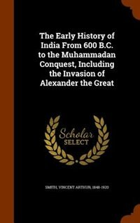 The Early History of India From 600 B.C. to the Muhammadan Conquest, Including the Invasion of Alexander the Great by Vincent Arthur Smith
