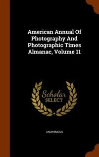 American Annual Of Photography And Photographic Times Almanac, Volume 11 by Anonymous