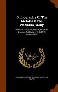 Bibliography Of The Metals Of The Platinum Group: Platinum, Palladium, Iridium, Rhodium, Osmium…