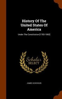 History Of The United States Of America: Under The Constitution [1783-1865] by James Schouler