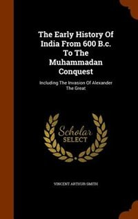 The Early History Of India From 600 B.c. To The Muhammadan Conquest: Including The Invasion Of Alexander The Great by Vincent Arthur Smith