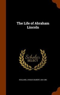 The Life of Abraham Lincoln by Josiah Gilbert Holland