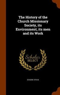 The History of the Church Missionary Society, its Environment, its men and its Work by Stock, Eugene