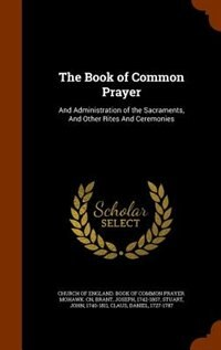 The Book of Common Prayer: And Administration of the Sacraments, And Other Rites And Ceremonies