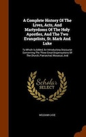 A Complete History Of The Lives, Acts, And Martyrdoms Of The Holy Apostles, And The Two Evangelists…