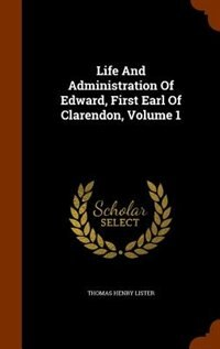 Life And Administration Of Edward, First Earl Of Clarendon, Volume 1 by Thomas Henry Lister