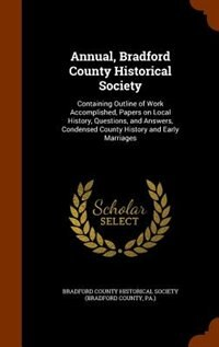 Annual, Bradford County Historical Society: Containing Outline of Work Accomplished, Papers on Local History, Questions, and Answers, Condensed by Bradford County Historical Society (brad