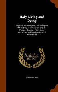Holy Living and Dying: Together With Prayers: Containing the Whole Duty of a Christian, and the…