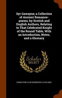 Syr Gawayne; a Collection of Ancient Romance-poems, by Scotish and English Authors, Relating to That Celebrated Knight of the Round Table, With an Introduction, Notes, and a Glossary by Scotland) Bannatyne Club (Edinburgh