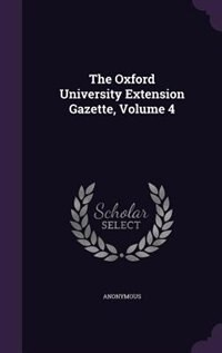 The Oxford University Extension Gazette, Volume 4 by Anonymous