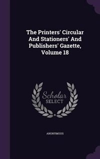 The Printers' Circular And Stationers' And Publishers' Gazette, Volume 18 by Anonymous