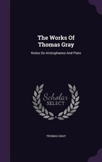 The Works Of Thomas Gray: Notes On Aristophanes And Plato by Thomas Gray