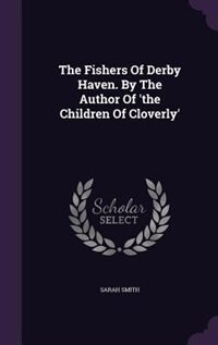 The Fishers Of Derby Haven. By The Author Of 'the Children Of Cloverly' by Sarah Smith