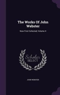 The Works Of John Webster: Now First Collected, Volume 4 by John Webster