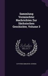 Sammlung Vermischter Nachrichten Zur Sächsischen Geschichte, Volume 3 by Gottfried Immanuel Grundig