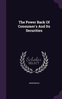 The Power Back Of Consumer's And Its Securities by Anonymous