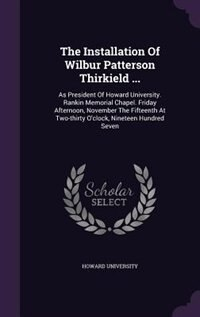 The Installation Of Wilbur Patterson Thirkield ...: As President Of Howard University. Rankin Memorial Chapel. Friday Afternoon, November The Fifteenth by Howard University