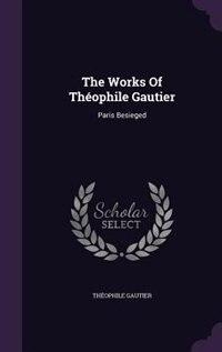 The Works Of Théophile Gautier: Paris Besieged by Théophile Gautier