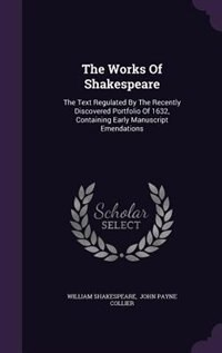 The Works Of Shakespeare: The Text Regulated By The Recently Discovered Portfolio Of 1632, Containing Early Manuscript Emenda by William Shakespeare