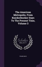 The American Metropolis, From Knickerbocker Days To The Present Time, Volume 3