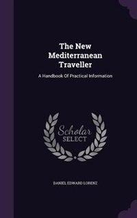 The New Mediterranean Traveller: A Handbook Of Practical Information