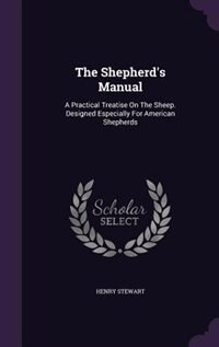 The Shepherd's Manual: A Practical Treatise On The Sheep. Designed Especially For American Shepherds by Henry Stewart