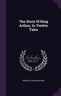 The Story Of King Arthur, In Twelve Tales by Winona Caroline Martin