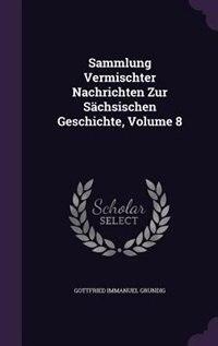 Sammlung Vermischter Nachrichten Zur Sächsischen Geschichte, Volume 8 by Gottfried Immanuel Grundig
